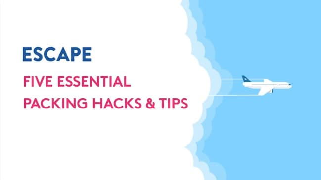 FIVE ESSENTIAL PACKING HACKS & TIPS