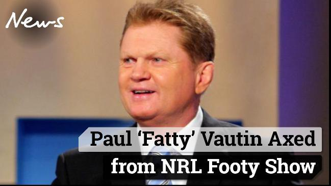 Paul 'Fatty' Vautin gets axed from NRL Footy Show