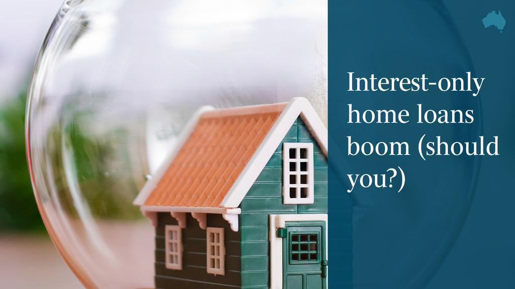 Interest-only home loans boom (should you?)