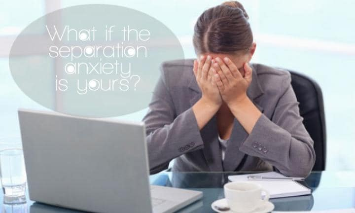 What if the separation anxiety is yours?