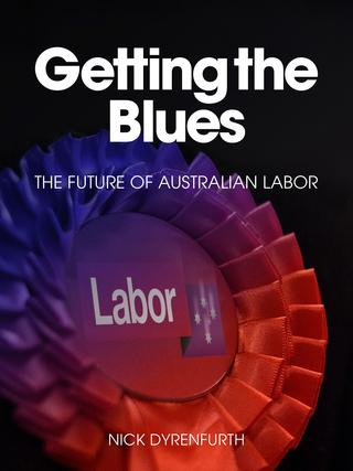 Getting the Blues: the Future of Australian Labor, by Nick Dyrenfurth. Picture: Supplied
